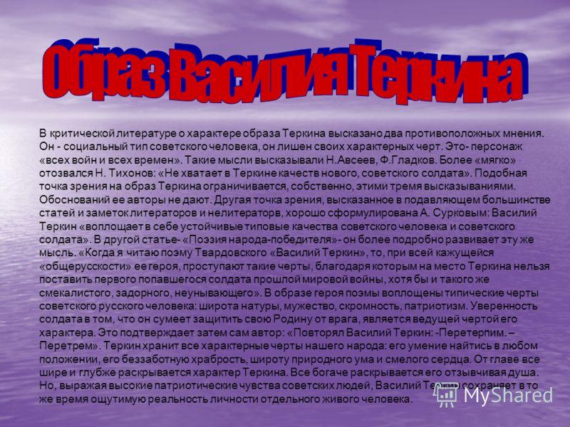 В критической литературе о характере образа Теркина высказано два противоположных мнения. Он - социальный тип советского человека, он лишен своих характерных черт. Это- персонаж «всех войн и всех времен». Такие мысли высказывали Н.Авсеев, Ф.Гладков.