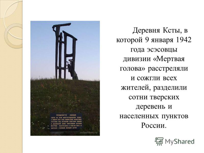 Деревня Ксты, в которой 9 января 1942 года эсэсовцы дивизии «Мертвая голова» расстреляли и сожгли всех жителей, разделили сотни тверских деревень и населенных пунктов России.