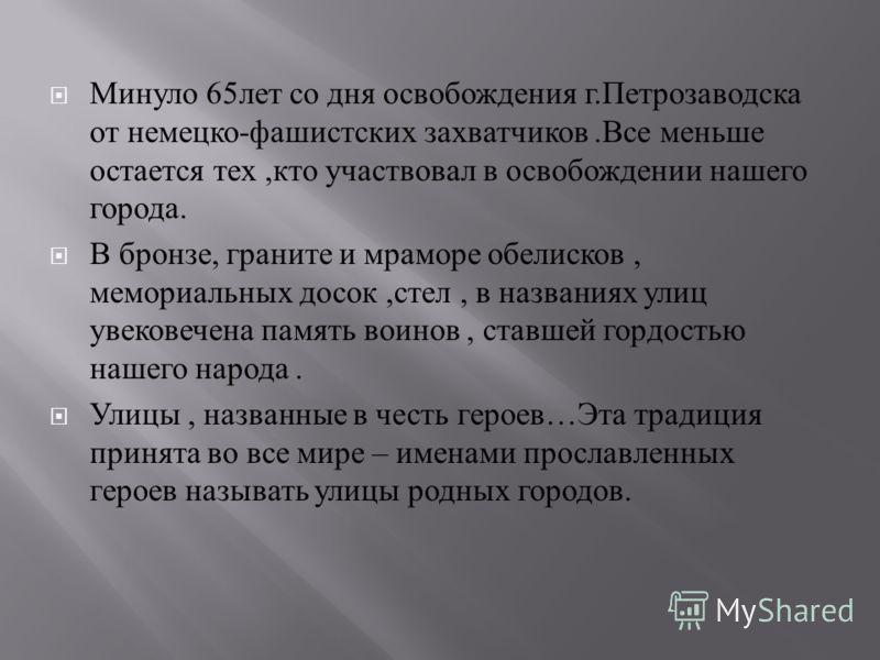 Минуло 65 лет со дня освобождения г. Петрозаводска от немецко - фашистских захватчиков. Все меньше остается тех, кто участвовал в освобождении нашего города. В бронзе, граните и мраморе обелисков, мемориальных досок, стел, в названиях улиц увековечен
