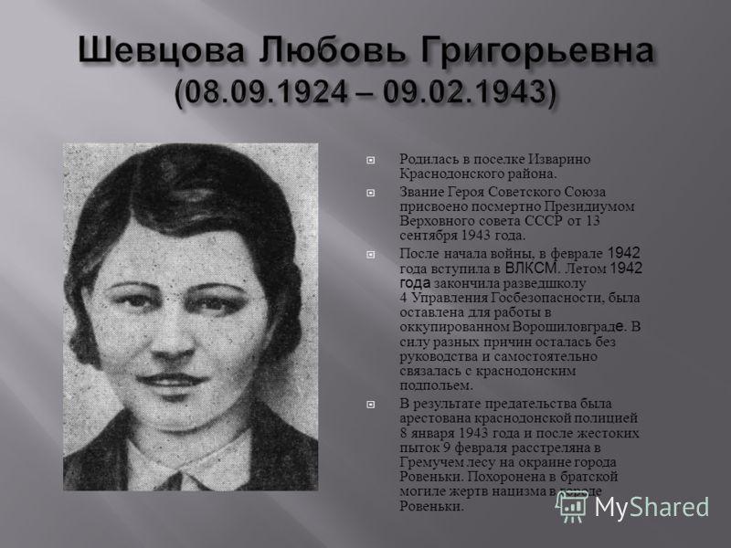 Родилась в поселке Изварино Краснодонского района. Звание Героя Советского Союза присвоено посмертно Президиумом Верховного совета СССР от 13 сентября 1943 года. После начала войны, в феврале 1942 года вступила в ВЛКСМ. Летом 1942 года закончила разв