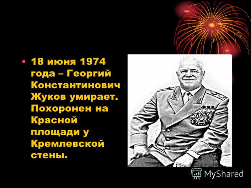 18 июня 1974 года – Георгий Константинович Жуков умирает. Похоронен на Красной площади у Кремлевской стены.