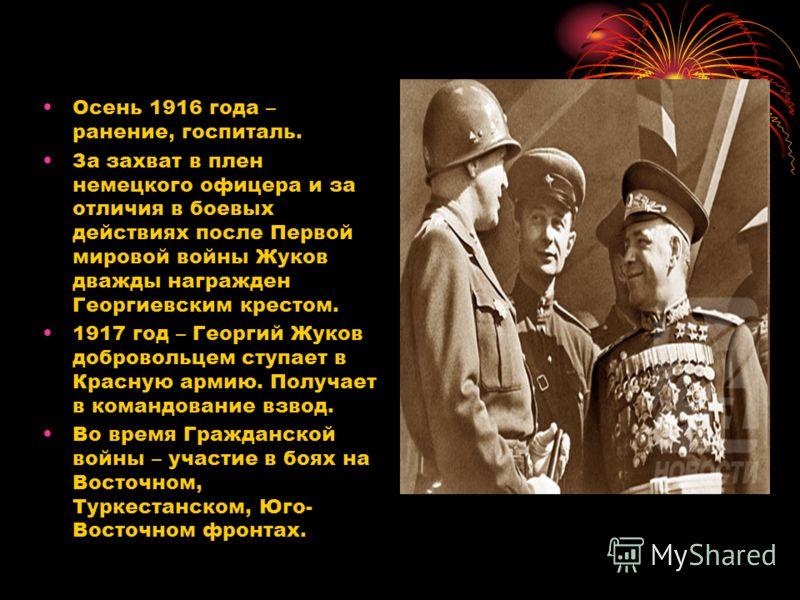 Осень 1916 года – ранение, госпиталь. За захват в плен немецкого офицера и за отличия в боевых действиях после Первой мировой войны Жуков дважды награжден Георгиевским крестом. 1917 год – Георгий Жуков добровольцем ступает в Красную армию. Получает в