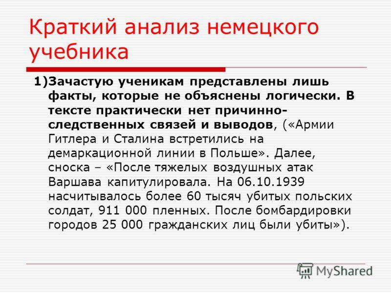 Краткий анализ немецкого учебника 1)Зачастую ученикам представлены лишь факты, которые не объяснены логически. В тексте практически нет причинно- следственных связей и выводов, («Армии Гитлера и Сталина встретились на демаркационной линии в Польше».