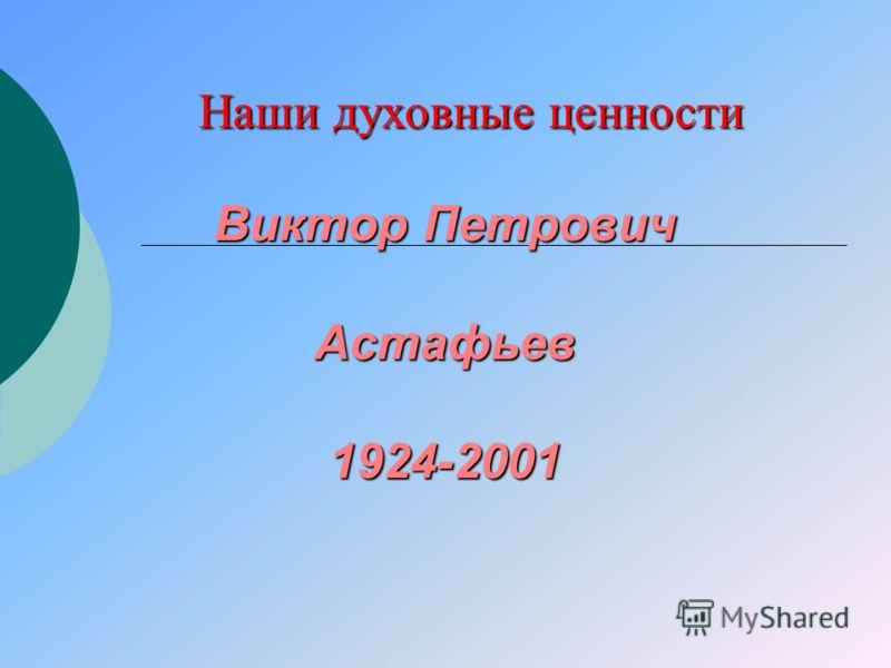 Виктор Петрович Астафьев 1924-2001 Наши духовные ценности