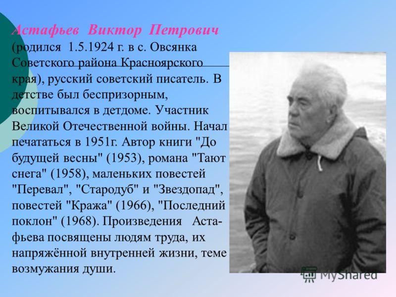 Астафьев Виктор Петрович (родился 1.5.1924 г. в с. Овсянка Советского района Красноярского края), русский советский писатель. В детстве был беспризорным, воспитывался в детдоме. Участник Великой Отечественной войны. Начал печататься в 1951г. Автор кн