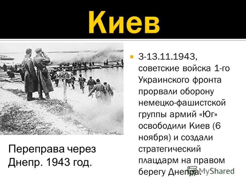 3-13.11.1943, советские войска 1-го Украинского фронта прорвали оборону немецко-фашистской группы армий «Юг» освободили Киев (6 ноября) и создали стратегический плацдарм на правом берегу Днепра. Переправа через Днепр. 1943 год.