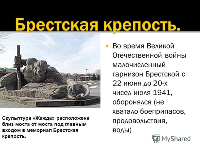 Во время Великой Отечественной войны малочисленный гарнизон Брестской с 22 июня до 20-х чисел июля 1941, оборонялся (не хватало боеприпасов, продовольствия, воды) Скульптура «Жажда» расположена близ моста от моста под главным входом в мемориал Брестс