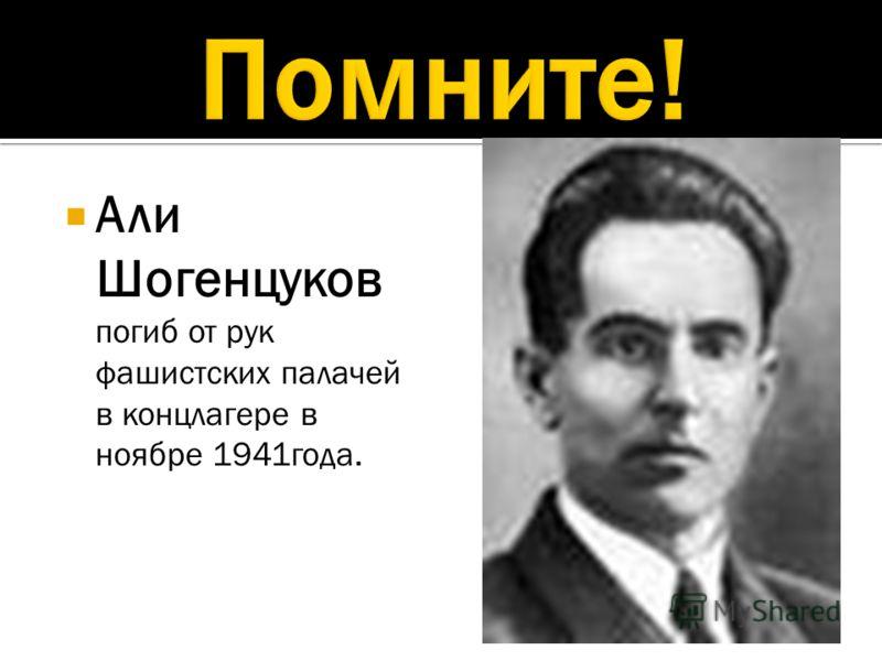Али Шогенцуков погиб от рук фашистских палачей в концлагере в ноябре 1941года.
