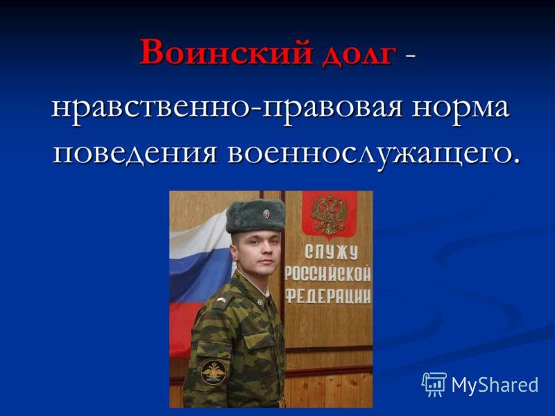 Воинский долг - нравственно-правовая норма поведения военнослужащего. нравственно-правовая норма поведения военнослужащего.