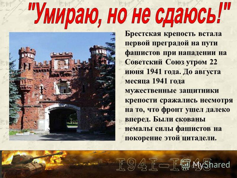 Брестская крепость встала первой преградой на пути фашистов при нападении на Советский Союз утром 22 июня 1941 года. До августа месяца 1941 года мужественные защитники крепости сражались несмотря на то, что фронт ушел далеко вперед. Были скованы нема