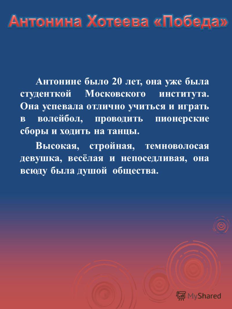 Антонине было 20 лет, она уже была студенткой Московского института. Она успевала отлично учиться и играть в волейбол, проводить пионерские сборы и ходить на танцы. Высокая, стройная, темноволосая девушка, весёлая и непоседливая, она всюду была душой