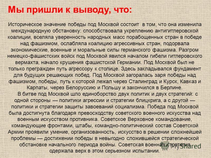 Мы пришли к выводу, что: Историческое значение победы под Москвой состоит в том, что она изменила международную обстановку: способствовала укреплению антигитлеровской коалиции, вселяла уверенность народных масс порабощенных стран в победе над фашизмо