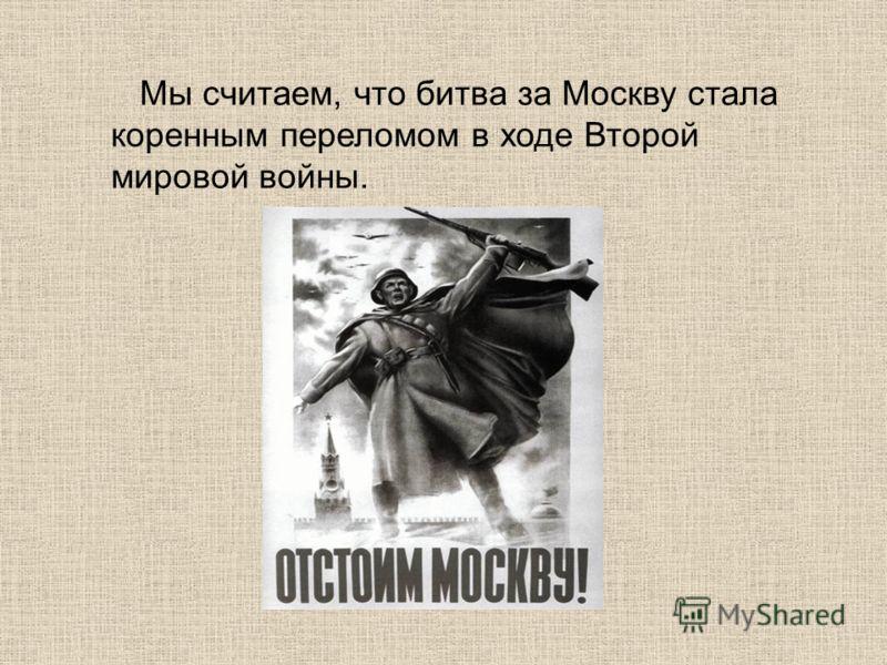 Мы считаем, что битва за Москву стала коренным переломом в ходе Второй мировой войны.