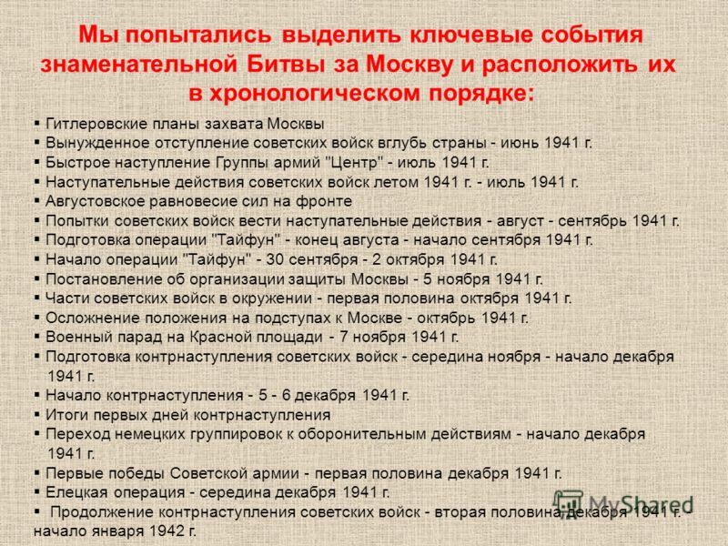 Мы попытались выделить ключевые события знаменательной Битвы за Москву и расположить их в хронологическом порядке: Гитлеровские планы захвата Москвы Вынужденное отступление советских войск вглубь страны - июнь 1941 г. Быстрое наступление Группы армий