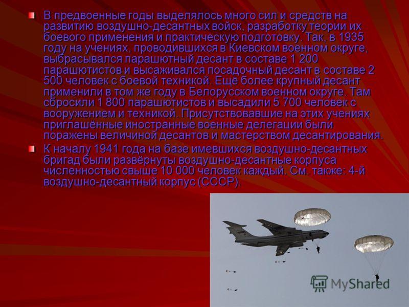 В предвоенные годы выделялось много сил и средств на развитию воздушно-десантных войск, разработку теории их боевого применения и практическую подготовку. Так, в 1935 году на учениях, проводившихся в Киевском военном округе, выбрасывался парашютный д