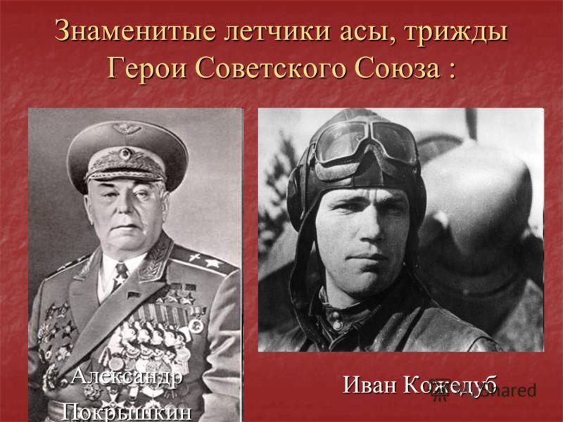 Знаменитые летчики асы, трижды Герои Советского Союза : Иван Кожедуб АлександрПокрышкин