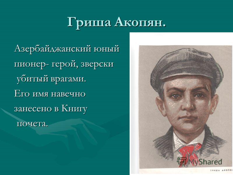 Гриша Акопян. Азербайджанский юный пионер- герой, зверски убитый врагами. убитый врагами. Его имя навечно занесено в Книгу почета. почета.