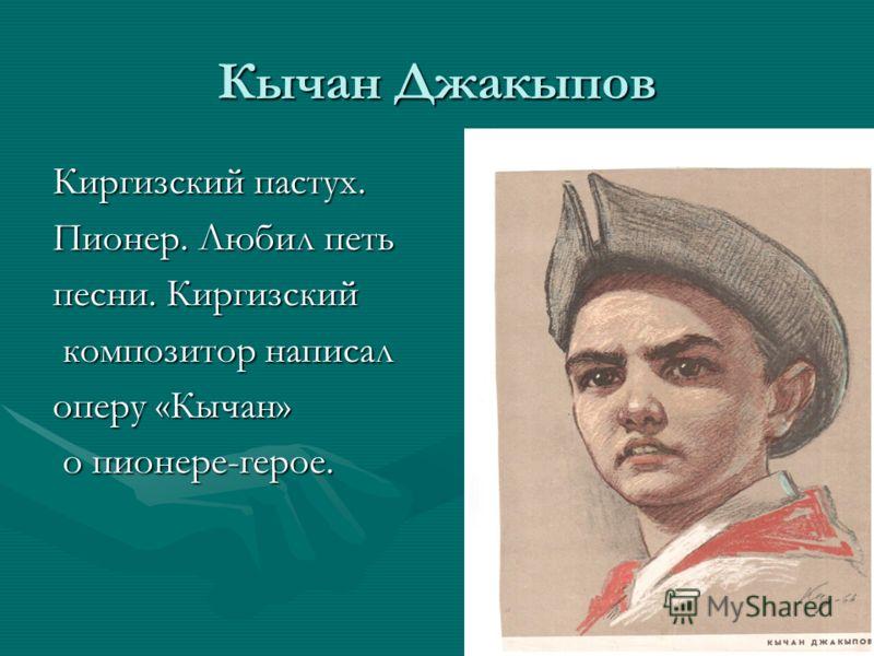 Кычан Джакыпов Киргизский пастух. Пионер. Любил петь песни. Киргизский композитор написал композитор написал оперу «Кычан» о пионере-герое. о пионере-герое.