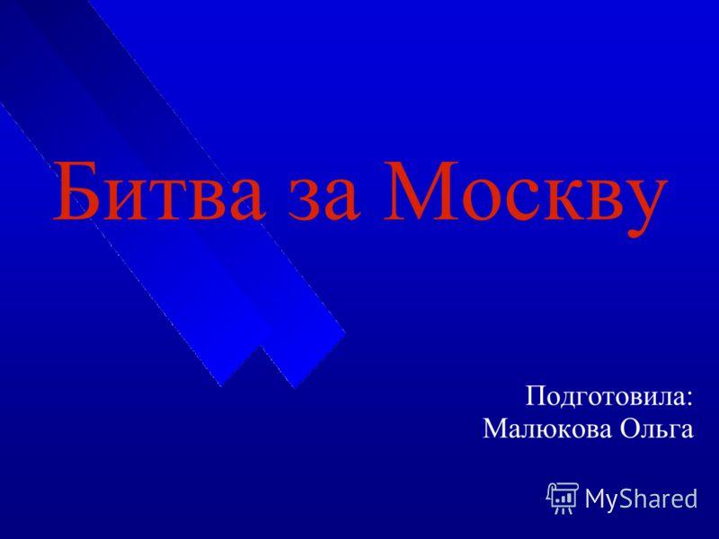 Подготовила: Малюкова Ольга Битва за Москву