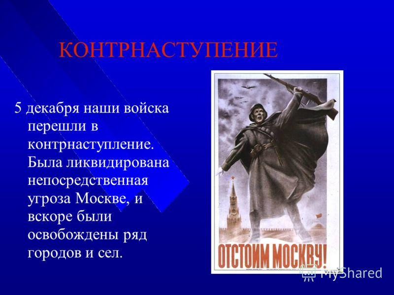 КОНТРНАСТУПЕНИЕ 5 декабря наши войска перешли в контрнаступление. Была ликвидирована непосредственная угроза Москве, и вскоре были освобождены ряд городов и сел.