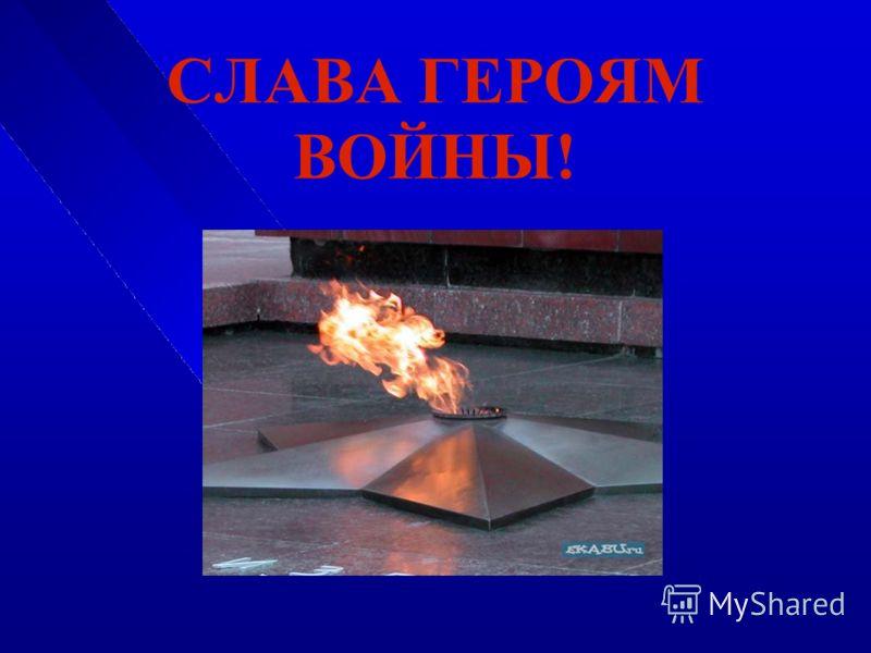 СЛАВА ГЕРОЯМ ВОЙНЫ!