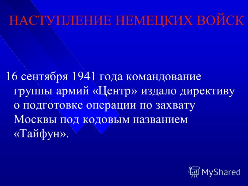 НАСТУПЛЕНИЕ НЕМЕЦКИХ ВОЙСК 16 сентября 1941 года командование группы армий «Центр» издало директиву о подготовке операции по захвату Москвы под кодовым названием «Тайфун».