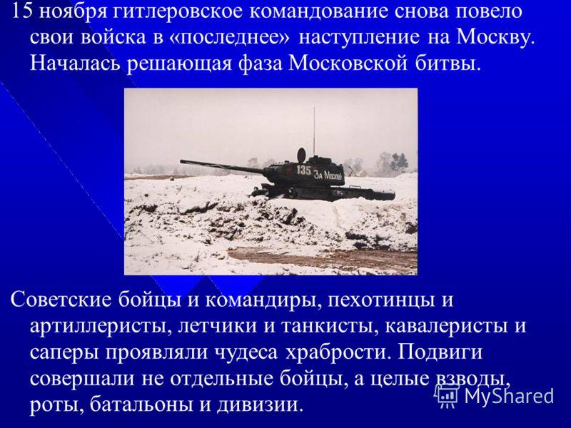 15 ноября гитлеровское командование снова повело свои войска в «последнее» наступление на Москву. Началась решающая фаза Московской битвы. Советские бойцы и командиры, пехотинцы и артиллеристы, летчики и танкисты, кавалеристы и саперы проявляли чудес