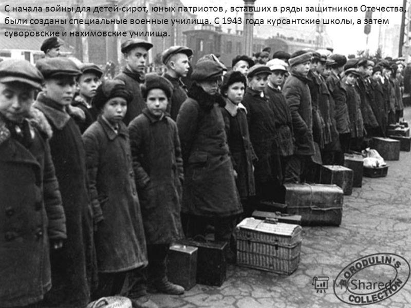 С начала войны для детей-сирот, юных патриотов, вставших в ряды защитников Отечества, были созданы специальные военные училища. С 1943 года курсантские школы, а затем суворовские и нахимовские училища.