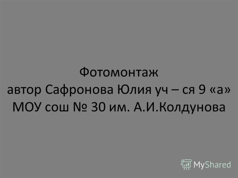 Фотомонтаж автор Сафронова Юлия уч – ся 9 «а» МОУ сош 30 им. А.И.Колдунова
