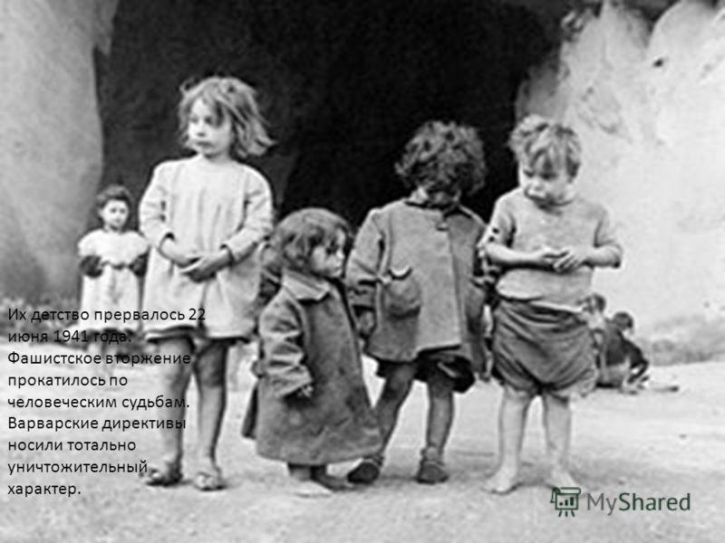 Их детство прервалось 22 июня 1941 года. Фашистское вторжение прокатилось по человеческим судьбам. Варварские директивы носили тотально уничтожительный характер.