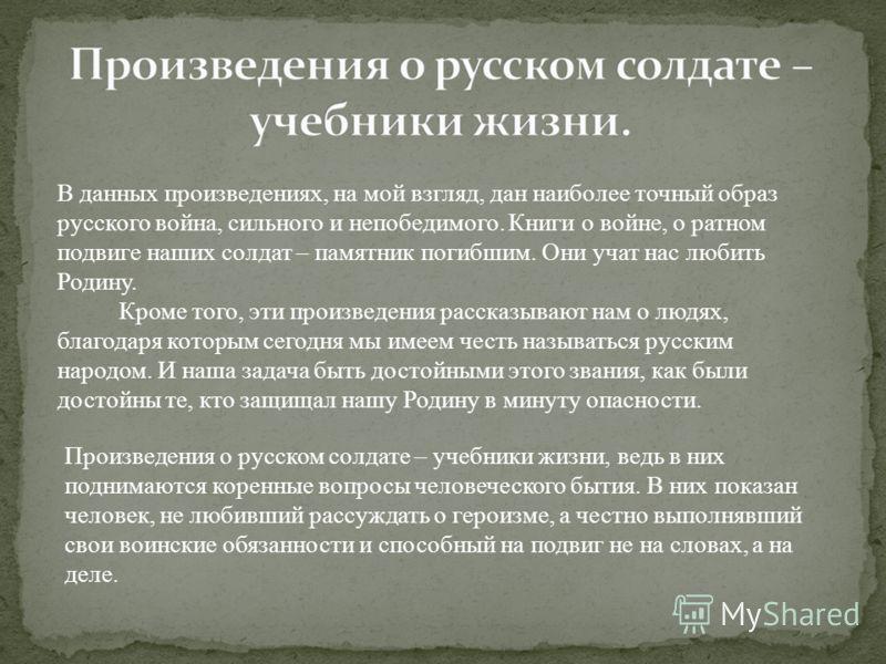 В данных произведениях, на мой взгляд, дан наиболее точный образ русского война, сильного и непобедимого. Книги о войне, о ратном подвиге наших солдат – памятник погибшим. Они учат нас любить Родину. Кроме того, эти произведения рассказывают нам о лю