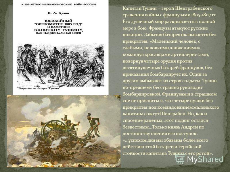 Капитан Тушин – герой Шенграбенского сражения войны с французами 1805-1807 гг. Его душевный мир раскрывается в полной мере в бою. Французы атакуют русские позиции. Забытая батарея оказывается без прикрытия. «Маленький человек, с слабыми, неловкими дв
