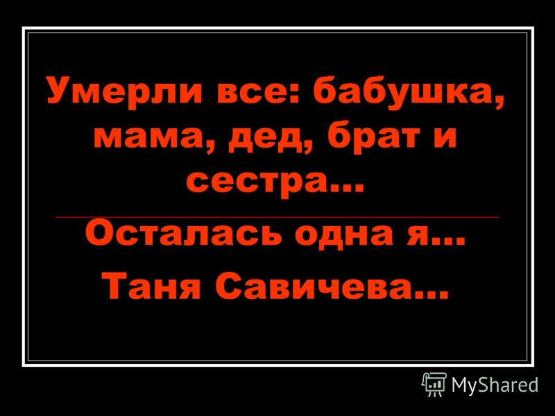Умерли все: бабушка, мама, дед, брат и сестра… Осталась одна я… Таня Савичева…