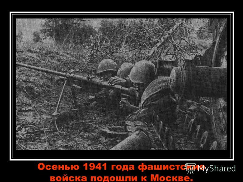 Осенью 1941 года фашистские войска подошли к Москве.