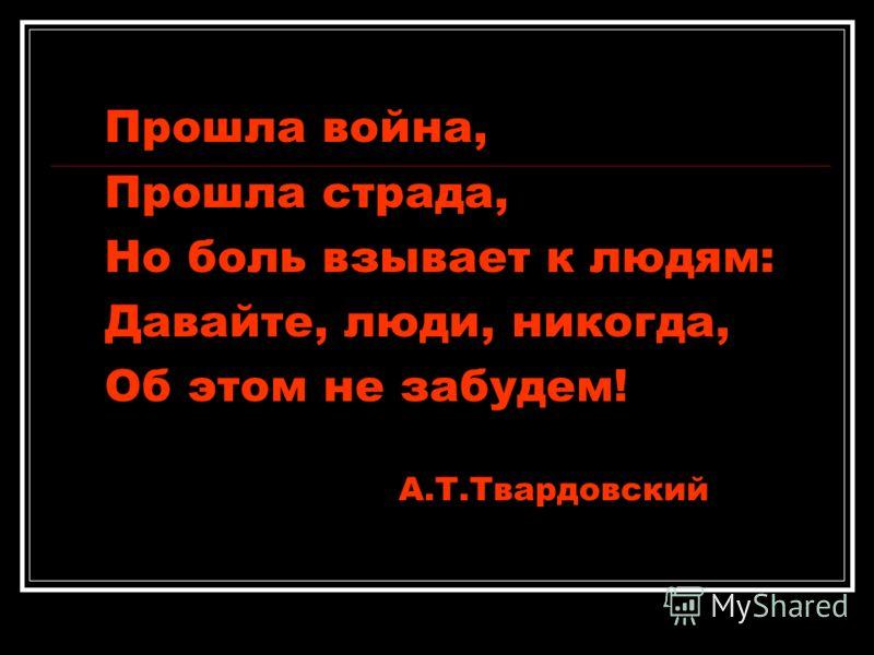 Прошла война, Прошла страда, Но боль взывает к людям: Давайте, люди, никогда, Об этом не забудем! А.Т.Твардовский