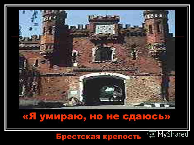 «Я умираю, но не сдаюсь» Брестская крепость