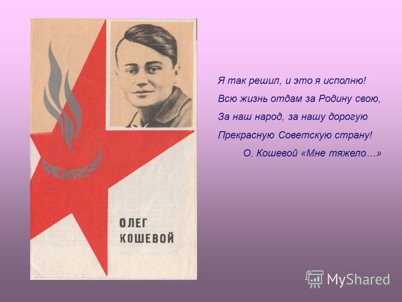 Я так решил, и это я исполню! Всю жизнь отдам за Родину свою, За наш народ, за нашу дорогую Прекрасную Советскую страну! О. Кошевой «Мне тяжело…»