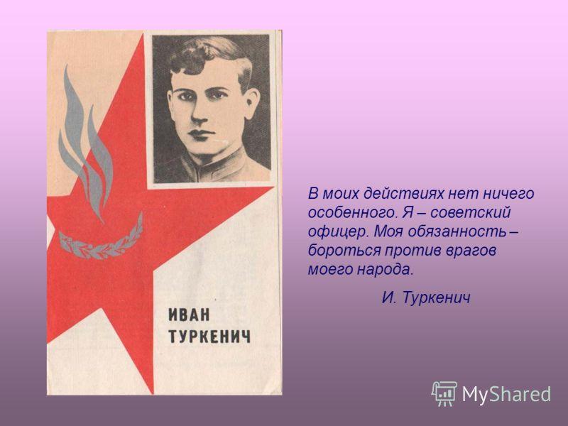 В моих действиях нет ничего особенного. Я – советский офицер. Моя обязанность – бороться против врагов моего народа. И. Туркенич
