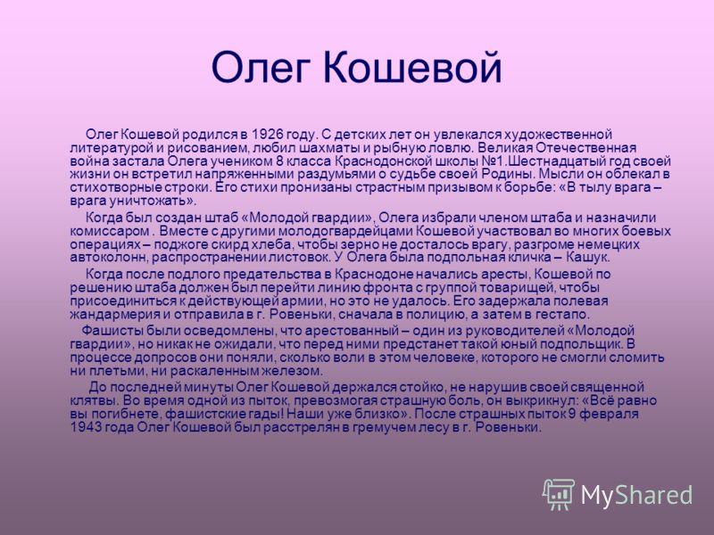 Олег Кошевой Олег Кошевой родился в 1926 году. С детских лет он увлекался художественной литературой и рисованием, любил шахматы и рыбную ловлю. Великая Отечественная война застала Олега учеником 8 класса Краснодонской школы 1.Шестнадцатый год своей