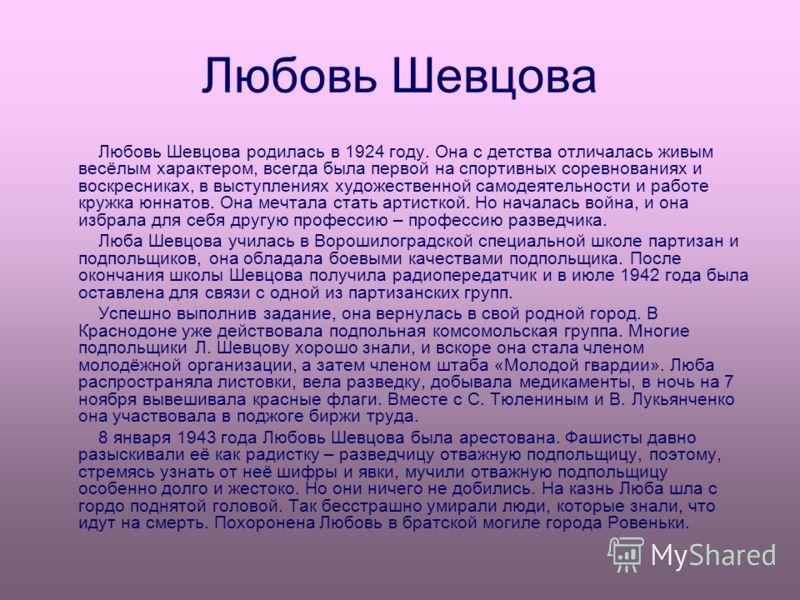 Любовь Шевцова Любовь Шевцова родилась в 1924 году. Она с детства отличалась живым весёлым характером, всегда была первой на спортивных соревнованиях и воскресниках, в выступлениях художественной самодеятельности и работе кружка юннатов. Она мечтала