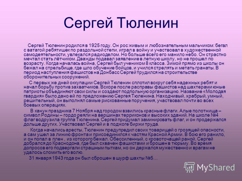 Сергей Тюленин Сергей Тюленин родился в 1925 году. Он рос живым и любознательным мальчиком: бегал с ватагой ребятишек по раздольной степи, играл в войну и участвовал в художественной самодеятельности, увлекался радиоделом. Но больше всего его манило