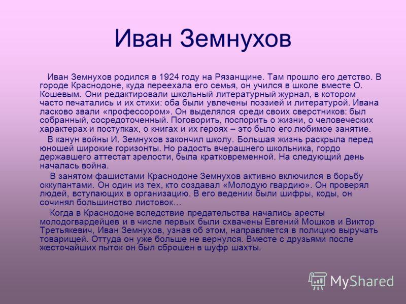Иван Земнухов Иван Земнухов родился в 1924 году на Рязанщине. Там прошло его детство. В городе Краснодоне, куда переехала его семья, он учился в школе вместе О. Кошевым. Они редактировали школьный литературный журнал, в котором часто печатались и их