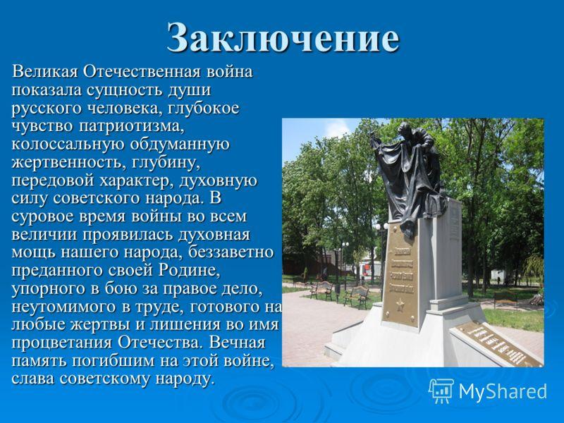 Заключение Великая Отечественная война показала сущность души русского человека, глубокое чувство патриотизма, колоссальную обдуманную жертвенность, глубину, передовой характер, духовную силу советского народа. В суровое время войны во всем величии п