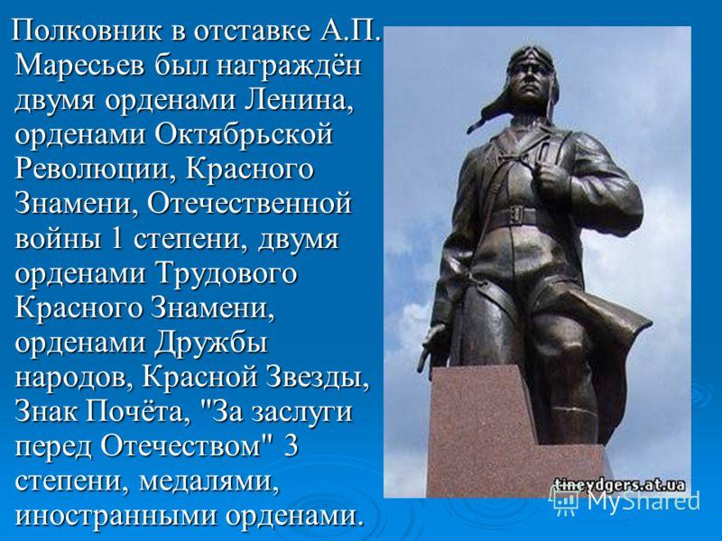 Полковник в отставке А.П. Маресьев был награждён двумя орденами Ленина, орденами Октябрьской Революции, Красного Знамени, Отечественной войны 1 степени, двумя орденами Трудового Красного Знамени, орденами Дружбы народов, Красной Звезды, Знак Почёта,