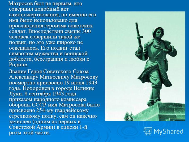 Матросов был не первым, кто совершил подобный акт самопожертвования, но именно его имя было использовано для прославления героизма советских солдат. Впоследствии свыше 300 человек совершили такой же подвиг, но это уже широко не освещалось. Его подвиг