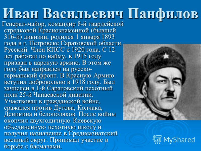 Иван Васильевич Панфилов Генерал-майор, командир 8-й гвардейской стрелковой Краснознаменной (бывшей 316-й) дивизии, родился 1 января 1893 года в г. Петровске Саратовской области. Русский. Член КПСС с 1920 года. С 12 лет работал по найму, в 1915 году