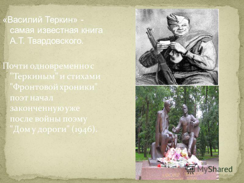 «Василий Теркин» - самая известная книга А.Т. Твардовского. Почти одновременно с Теркиным и стихами Фронтовой хроники поэт начал законченную уже после войны поэму Дом у дороги (1946).