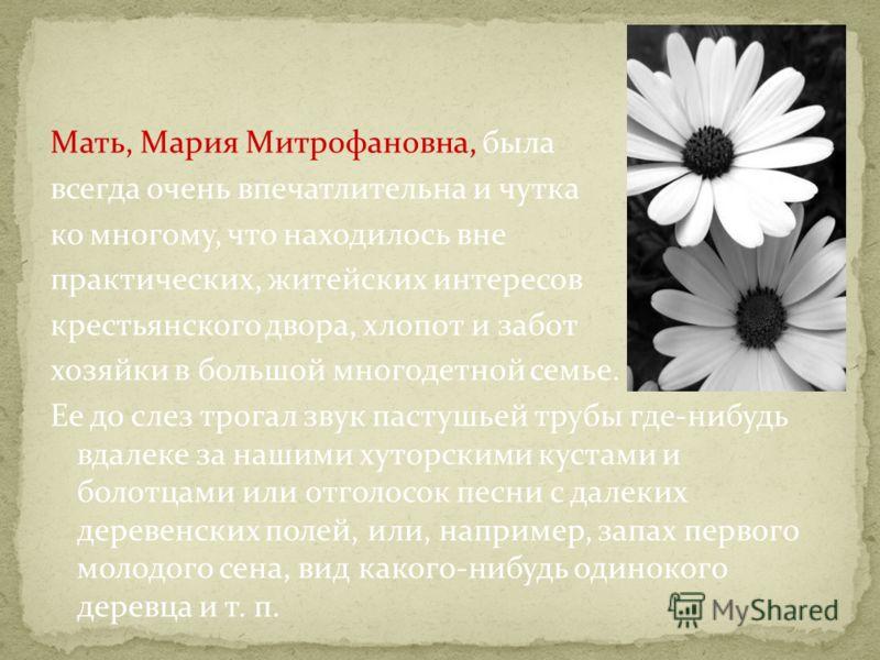 Мать, Мария Митрофановна, была всегда очень впечатлительна и чутка ко многому, что находилось вне практических, житейских интересов крестьянского двора, хлопот и забот хозяйки в большой многодетной семье. Ее до слез трогал звук пастушьей трубы где-ни