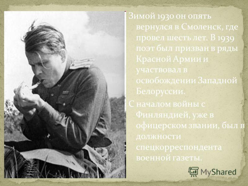 Зимой 1930 он опять вернулся в Смоленск, где провел шесть лет. В 1939 поэт был призван в ряды Красной Армии и участвовал в освобождении Западной Белоруссии. С началом войны с Финляндией, уже в офицерском звании, был в должности спецкорреспондента вое