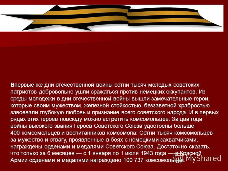 Впервые же дни отечественной войны сотни тысяч молодых советских патриотов добровольно ушли сражаться против немецких оккупантов. Из среды молодежи в дни отечественной войны вышли замечательные герои, которые своим мужеством, железной стойкостью, без